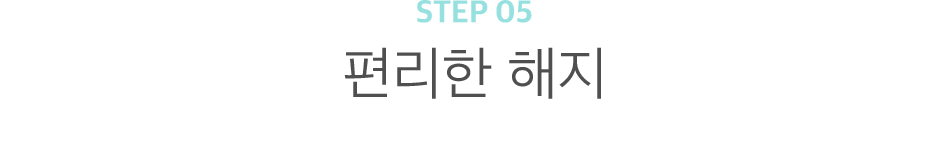 STEP 05 편리한 해지