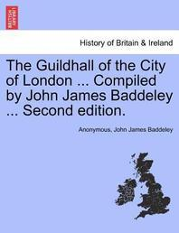 The Guildhall of the City of London ... Compiled by John James Baddeley ... Second Edition.