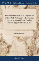 The State of the Prisons in England and Wales, With Preliminary Observations, and an Account of Some Foreign Prisons. By John Howard, F.R.S