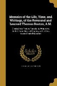 Memoirs of the Life, Time, and Writings, of the Reverend and Learned Thomas Boston, A.M.