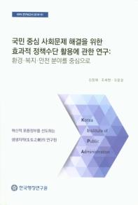 국민 중심 사회문제 해결을 위한 효과적 정책수단 활용에 관한 연구: 환경 복지 안전 분야를 중심으로