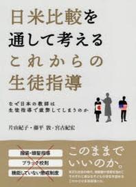 日米比較を通して考えるこれからの生徒指導 なぜ日本の敎師は生徒指導で疲弊してしまうのか