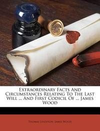 Extraordinary Facts and Circumstances Relating to the Last Will ... and First Codicil of ... James Wood