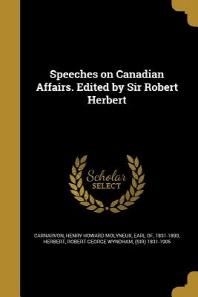 Speeches on Canadian Affairs. Edited by Sir Robert Herbert