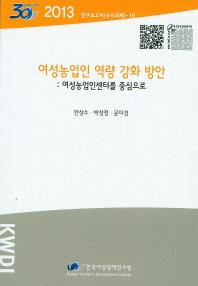 여성농업인 역량 강화 방안: 여성농업인센터를 중심으로(2013)