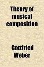 Theory of Musical Composition (Volume 1); Treated with a View to a Naturally Consecutive Arrangement of Topics