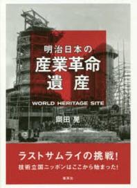 明治日本の産業革命遺産 ラストサムライの挑戰!技術立國ニッポンはここから始まった!