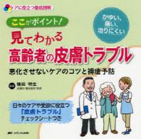 ここがポイント!見てわかる高齡者の皮膚トラブル ケアに役立つ徹底圖解 惡化させないケアのコツと褥瘡豫防
