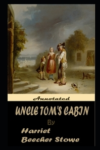 Uncle Tom's Cabin By Harriet Beecher Stowe The New Annotated Edition