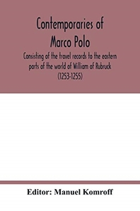 Contemporaries of Marco Polo, consisting of the travel records to the eastern parts of the world of William of Rubruck (1253-1255); the journey of Joh