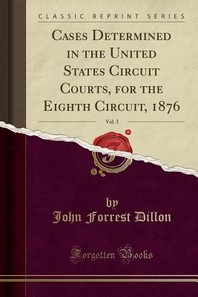 Cases Determined in the United States Circuit Courts, for the Eighth Circuit, 1876, Vol. 3 (Classic Reprint)