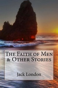 The Faith of Men & Other Stories Jack London