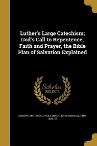 Luther's Large Catechism; God's Call to Repentence, Faith and Prayer, the Bible Plan of Salvation Explained