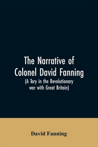 The narrative of Colonel David Fanning (a Tory in the revolutionary war with Great Britain)