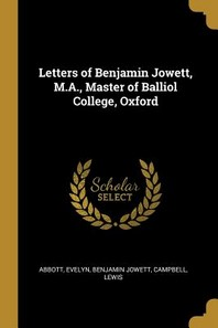 Letters of Benjamin Jowett, M.A., Master of Balliol College, Oxford