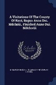 A Visitations of the County of Kent, Begun Anno Dni. MDCLXIII., Finished Anno Dni. MDCLXVIII
