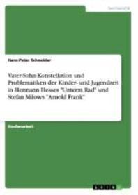 Vater-Sohn-Konstellation und Problematiken der Kinder- und Jugendzeit in Hermann Hesses Unterm Rad und Stefan Milows Arnold Frank
