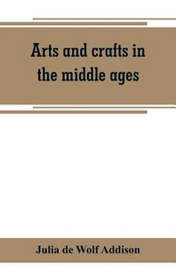 Arts and crafts in the middle ages; a description of mediaeval workmanship in several of the departments of applied art, together with some account of
