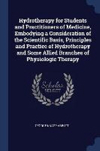 Hydrotherapy for Students and Practitioners of Medicine, Embodying a Consideration of the Scientific Basis, Principles and Practice of Hydrotherapy an