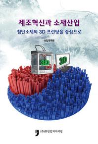 제조혁신과 소재산업: 첨단소재와 3D프린팅을 중심으로