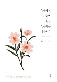 누군가의 가슴에 꽃을 심는다는 마음으로