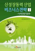 신성장동력 산업 비즈니스전략. 1: 녹색산업기술편