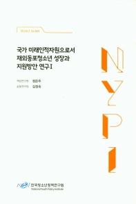 국가 미래인적자원으로서 재외동포청소년 성장과 지원방안 연구. 1