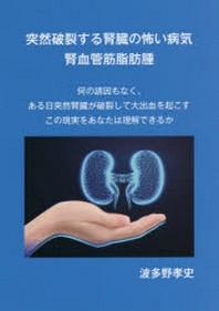 突然破裂する腎臟の怖い病氣腎血管筋脂肪腫 何の誘因もなく,ある日突然腎臟が破裂して大出血を起こすこの現實をあなたは理解できるか
