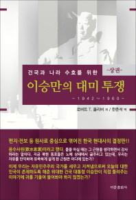 건국과 나라 수호를 위한 이승만의 대미투쟁(상): 1942-1960