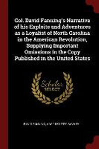 Col. David Fanning's Narrative of his Exploits and Adventures as a Loyalist of North Carolina in the American Revolution, Supplying Important Omission