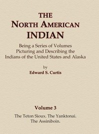 The North American Indian Volume 3 - The Teton Sioux, The Yanktonai, The Assiniboin