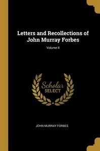 Letters and Recollections of John Murray Forbes; Volume II
