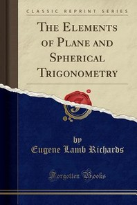 The Elements of Plane and Spherical Trigonometry (Classic Reprint)