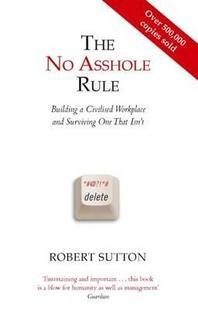 The No Asshole Rule Building a Civilised Workplace and Surviving One That Isn't. Robert Sutton