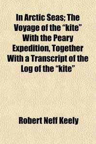 """In Arctic Seas; The Voyage of the """"Kite"""" with the Peary Expedition, Together with a Transcript of the Log of the """"Kite"""""""