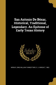 San Antonio de Bexar, Historical, Traditional, Legendary. an Epitome of Early Texas History