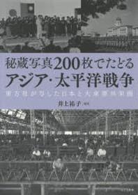 秘藏寫眞200枚でたどるアジア.太平洋戰爭 東方社が寫した日本と大東亞共榮圈
