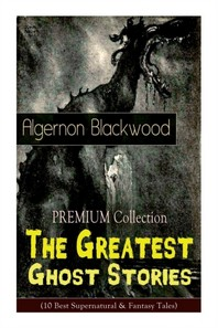 The PREMIUM Collection - The Greatest Ghost Stories of Algernon Blackwood (10 Best Supernatural & Fantasy Tales)