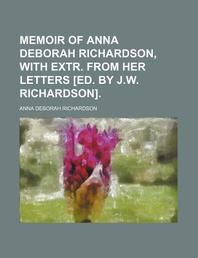 Memoir of Anna Deborah Richardson, with Extr. from Her Letters [Ed. by J.W. Richardson].