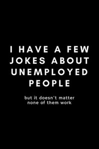 I Have A Few Jokes About Unemployed People