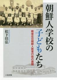朝鮮人學校の子どもたち 戰後在日朝鮮人敎育行政の展開