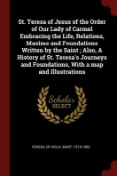 St. Teresa of Jesus of the Order of Our Lady of Carmel Embracing the Life, Relations, Maxims and Foundations Written by the Saint; Also, a History of
