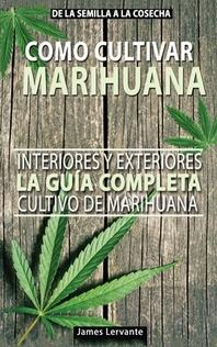 Cómo Cultivar Marihuana La guía Completa, Interiores y Exteriores - Cultivo de Marihuana Para Principiantes