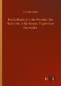 """Frank Reade Jr.'s Air Wonder, the """"Kite""""; Or, A Six Weeks' Flight Over the Andes"""