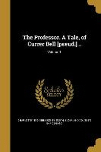 The Professor. a Tale, of Currer Bell [Pseud.] ..; Volume 1
