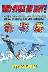 Who Stole My Bait? Everything I Ever Needed to Know about Business I Learned from Fishing