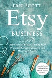 Etsy Business - Beginners Guide To Starting Your Own Etsy Business & Learn Etsy Marketing & SEO