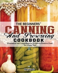 The Beginners' Canning and Preserving Cookbook
