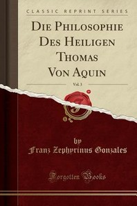 Die Philosophie Des Heiligen Thomas Von Aquin, Vol. 3 (Classic Reprint)