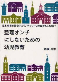 整理オンチにしないための幼兒敎育 日本産業を救うのはモンテッソ-リ敎育かもしれない!